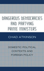 Dangerous Democracies and Partying Prime Ministers : Domestic Political Contexts and Foreign Policy - Chad Atkinson