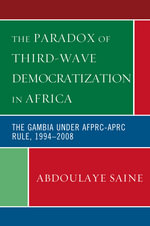 The Paradox of Third-Wave Democratization in Africa : The Gambia under AFPRC-APRC Rule, 1994-2008 - Abdoulaye Saine