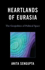 Heartlands of Eurasia : The Geopolitics of Political Space - Anita Sengupta