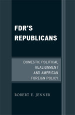 FDR's Republicans : Domestic Political Realignment and American Foreign Policy - Robert E. Jenner