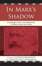 In Marx's Shadow : Knowledge, Power, and Intellectuals in Eastern Europe and Russia