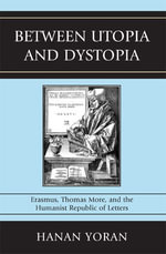 Between Utopia and Dystopia : Erasmus, Thomas More, and the Humanist Republic of Letters - Hanan Yoran