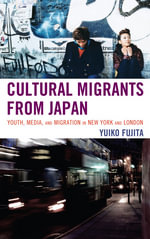 Cultural Migrants from Japan : Youth, Media, and Migration in New York and London - Yuiko Fujita