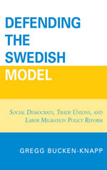 Defending the Swedish Model : Social Democrats, Trade Unions, and Labor Migration Policy Reform - Gregg Bucken-Knapp