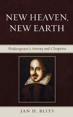 New Heaven, New Earth : Shakespeare's Antony and Cleopatra - Jan H. Blits
