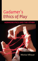 Gadamer's Ethics of Play : Hermeneutics and the Other - Monica Vilhauer