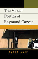 The Visual Poetics of Raymond Carver : Raymond Carver's Visual Poetics - Ayala Amir