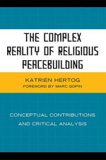 The Complex Reality of Religious Peacebuilding : Conceptual Contributions and Critical Analysis - Katrien Hertog