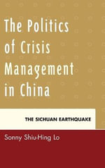 The Politics of Crisis Management in China : The Sichuan Earthquake - Sonny Shiu-Hing Lo