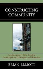 Constructing Community : Configurations of the Social in Contemporary Philosophy and Urbanism - Brian Elliott
