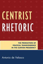 Centrist Rhetoric : The Production of Political Transcendence in the Clinton Presidency - Antonio de Velasco