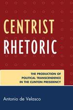 Centrist Rhetoric : The Production of Political Transcendence in the Clinton Presidency - Antonio de Velasco