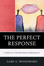The Perfect Response : Studies of the Rhetorical Personality - Gary C. Woodward