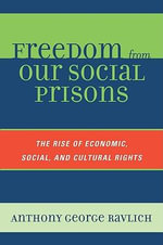 Freedom from Our Social Prisons : The Rise of Economic, Social, and Cultural Rights - Anthony George Ravlich