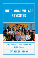 The Global Village Revisited : Art, Politics, and Television Talk Shows - Kathleen Dixon