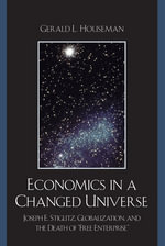 Economics in a Changed Universe : Joseph E. Stiglitz, Globalization, and the Death of 'Free Enterprise' - Gerald L. Houseman