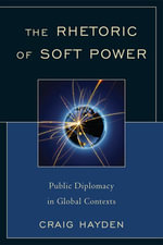 The Rhetoric of Soft Power : Public Diplomacy in Global Contexts - Craig Hayden