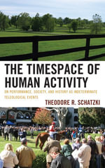 The Timespace of Human Activity : On Performance, Society, and History as Indeterminate Teleological Events - Theodore R. Schatzki