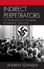Indirect Perpetrators : The Prosecution of Informers in Germany, 1945-1965 - Andrew Szanajda