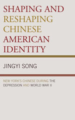 Shaping and Reshaping Chinese American Identity : New York's Chinese during the Depression and World War II - Jingyi Song