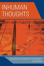 Inhuman Thoughts : Philosophical Explorations of Posthumanity - Asher Seidel