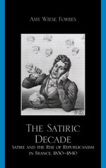 The Satiric Decade : Satire and the Rise of Republican Political Culture in France, 1830-1840 - Amy Weise Forbes