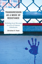 Transgression as a Mode of Resistance : Rethinking Social Movement in an Era of Corporate Globalization - Christina R. Foust