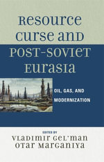 Resource Curse and Post-Soviet Eurasia : Oil, Gas, and Modernization - Vladimir Gel'man