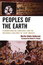 Peoples of the Earth : Ethnonationalism, Democracy, and the Indigenous Challenge in Latin America - Martin Edwin Andersen