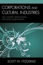 Corporations and Cultural Industries : Time Warner, Bertelsmann, and News Corporation - Scott Warren Fitzgerald