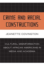 Crime and Racial Constructions : Cultural Misinformation about African Americans in Media and Academia - Jeanette Covington