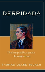 Derridada : Duchamp as Readymade Deconstruction - Thomas Deane Tucker
