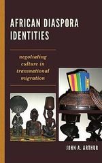 African Diaspora Identities : Negotiating Culture in Transnational Migration - John A. Arthur
