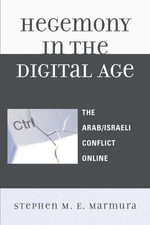 Hegemony in the Digital Age : The Arab/Israeli Conflict Online - Stephen M. E. Marmura