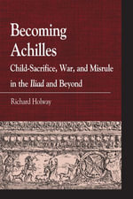 Becoming Achilles : Child-sacrifice, War, and Misrule in the lliad and Beyond - Richard Kerr Holway