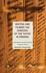 Writing and Filming the Genocide of the Tutsis in Rwanda : Dismembering and Remembering Traumatic History - Alexandre Dauge-Roth