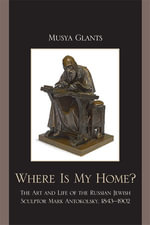 Where Is My Home? : The Art and Life of the Russian-Jewish Sculptor Mark Antokolskii, 1843-1902 - Musya Glants