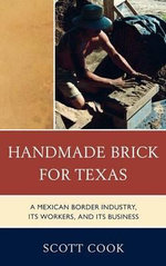 Handmade Brick for Texas : A Mexican Border Industry, Its Workers, and Its Business - Scott Cook