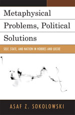 Metaphysical Problems, Political Solutions : Self, State, and Nation in Hobbes and Locke - Asaf Z. Sokolowski