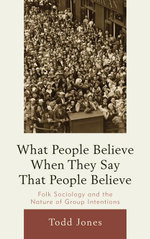What People Believe When They Say That People Believe : Folk Sociology and the Nature of Group Intentions - Todd Jones