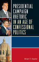 Presidential Campaign Rhetoric in an Age of Confessional Politics - Brian T. Kaylor