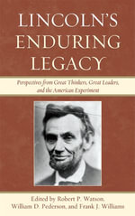 Lincoln's Enduring Legacy : Perspective from Great Thinkers, Great Leaders, and the American Experiment