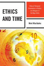 Ethics and Time : Ethos of Temporal Orientation in Politics and Religion of the Niger Delta - Nimi Wariboko