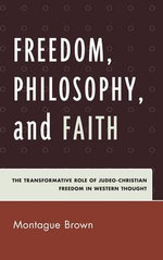 Freedom, Philosophy, and Faith : The Transformative Role of Judeo-Christian Freedom in Western Thought - Montague Brown