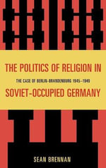 The Politics of Religion in Soviet Occupied Germany : The Case of Berlin-Brandenburg 1945-1949 - Sean Brennan