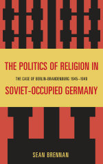The Politics of Religion in Soviet-Occupied Germany : The Case of Berlin-Brandenburg 1945-1949 - Sean Brennan