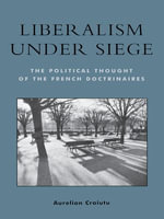 Liberalism under Siege : The Political Thought of the French Doctrinaires - Aurelian Craiutu