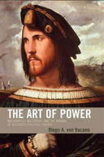 The Art of Power : Machiavelli, Nietzsche, and the Making of Aesthetic Political Theory - Diego A. von Vacano