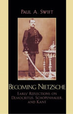 Becoming Nietzsche : Early Reflections on Democritus, Schopenhauer, and Kant - Paul A. Swift