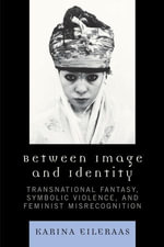Between Image and Identity : Transnational Fantasy, Symbolic Violence, and Feminist Misrecognition - Karina A. Eileraas